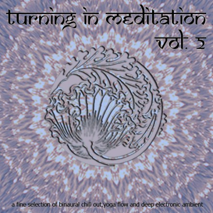 Turning in Meditation, Vol.2 – A Fine Selection of Binaural Chill Out, Yoga Flow and Deep Electronic Ambient