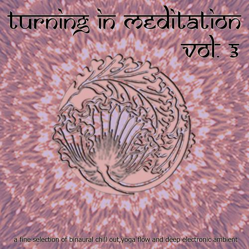 Turning in Meditation, Vol.3 – A Fine Selection of Binaural Chill Out, Yoga Flow and Deep Electronic Ambient