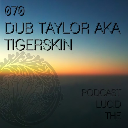 The Lucid Podcast 070 Tigerskin / Dub Taylor