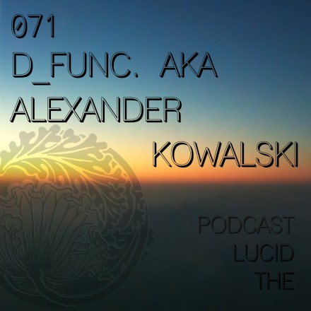 The Lucid Podcast 071 d_func. aka Alexander Kowalski