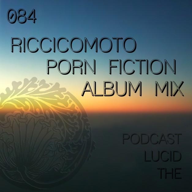 The Lucid Podcast 084 Riccicomoto – Porn Fiction (Album Mix)