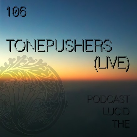 The Lucid Podcast 106 Tonepushers (live)