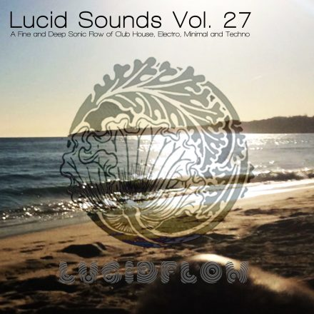 Lucid Sounds, Vol. 27 (A FINE DEEP FLOW OF CLUB HOUSE, MINIMAL AND TECHNO)